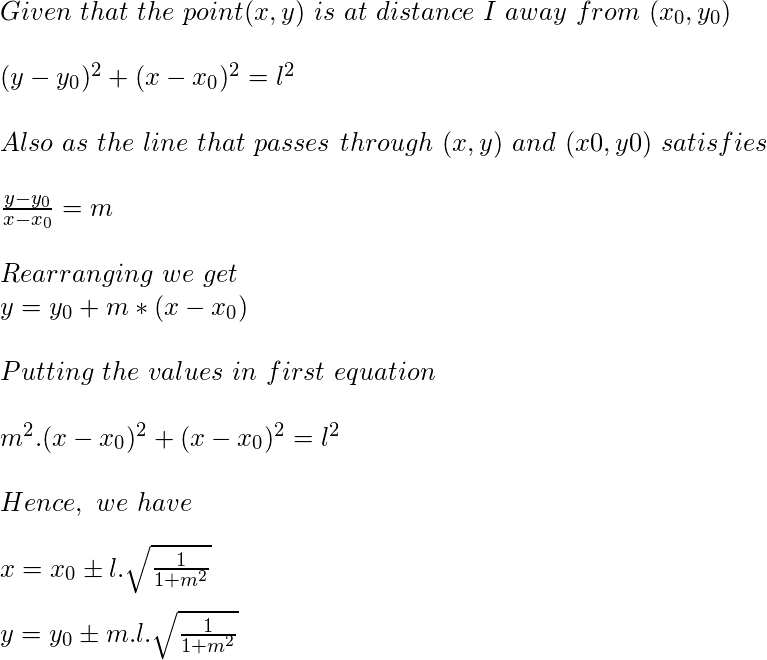 Given  that  the  point (x, y)  is  at  distance  I  away  from  (x_0, y_0)  ewline  ewline (y-y_0)^{2} + (x-x_0)^{2}= l^{2}  ewline  ewline Also  as  the  line   that  passes  through  (x, y)  and  (x0, y0)  satisfies  ewline  ewline frac{y-y_0}{x-x_0}= m  ewline  ewline Rearranging  we  get  ewline y=y_0+m*(x-x_0)  ewline  ewline  Putting  the  values  in  first  equation  ewline  ewline  m^2.(x-x_0)^2+(x-x_0)^2=l^2  ewline  ewline Hence,  we  have  ewline  ewline x=x_0pm l.sqrt{frac{1}{1+m^2}}  ewline  ewline y=y_0 pm m.l.sqrt{frac{1}{1+m^2}}