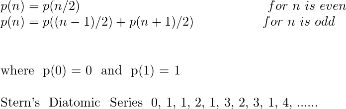 \ p(n)  = p(n/2) hspace{5.5cm} for  n  is  even\ p(n) =  p((n-1)/2)+p(n+1)/2) hspace{2cm} for   n  is  odd \ \  where  p(0) = 0  and   p(1) = 1 \ \ Stern's  Diatomic   Series  0, 1, 1, 2, 1, 3, 2, 3, 1, 4, ......
