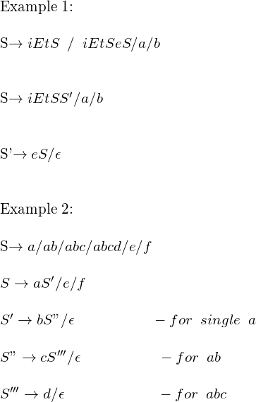 ""\  Example 1:   Sightarrow iEtShspace{2 mm} / hspace{2 mm} iEtS eS/a/b    Sightarrow iEtSS'/a/b   S'ightarrow eS/ epsilon     Example 2:  Sightarrow a/ab/abc/abcd/e/f  Sightarrow aS'/e/f   S'ightarrow bS""""/epsilon hspace{2 cm} -forhspace{2 mm} singlehspace{2 mm} a   S""""ightarrow cS'''/epsilon  hspace{2 cm} -forhspace{2 mm} ab   S'''ightarrow  d/epsilon  hspace{2.4 cm} -forhspace{2 mm} abc ""363|570|?|en|2|5ad1e8e29e74e10855e7496b0b211c0f|False|UNSURE|0.2841636538505554