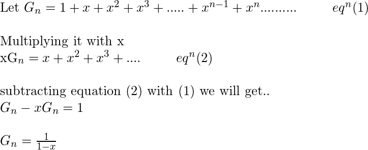 extup{Let }G_{n}=1+x+x^{2}+x^{3}+.....+x^{n-1}+x^{n}..........hspace{1cm} eq^{n} (1)\   extup{Multiplying it with x }  \  xG_{n}=x+x^{2}+x^{3}+....hspace{1cm} eq^{n} (2) \ \ extup{subtracting equation (2) with (1) we will get.. } \ G_{n}-xG_{n} =1 \ \G_{n}=frac{1}{1-x}